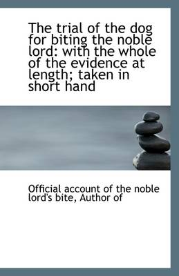 The Trial of the Dog for Biting the Noble Lord: With the Whole of the Evidence at Length; Taken in S