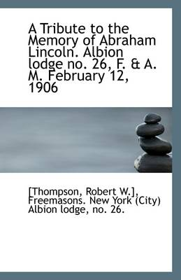 A Tribute to the Memory of Abraham Lincoln. Albion Lodge No. 26, F. & A. M. February 12, 1906