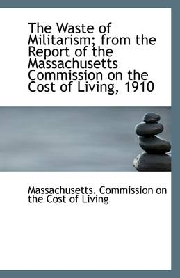 The Waste of Militarism; From the Report of the Massachusetts Commission on the Cost of Living, 1910