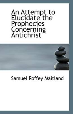 An Attempt to Elucidate the Prophecies Concerning Antichrist