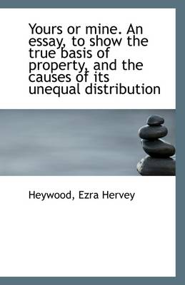 Yours or Mine. an Essay, to Show the True Basis of Property, and the Causes of Its Unequal Distribut