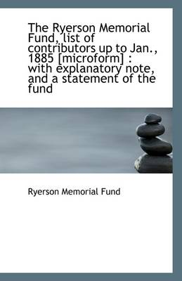 The Ryerson Memorial Fund, List of Contributors Up to Jan., 1885 [Microform]: With Explanatory Note