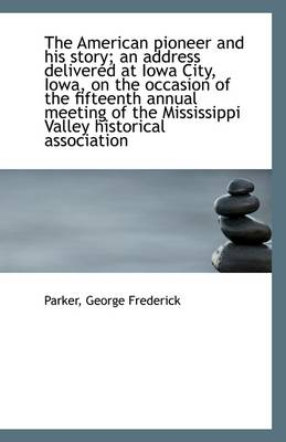 The American Pioneer and His Story; An Address Delivered at Iowa City, Iowa, on the Occasion of the