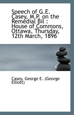 Speech of G.E. Casey, M.P. on the Remedial Bil: House of Commons, Ottawa, Thursday, 12th March, 189