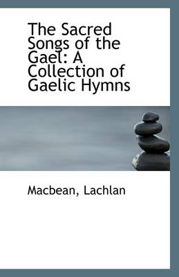 The Sacred Songs of the Gael: A Collection of Gaelic Hymns