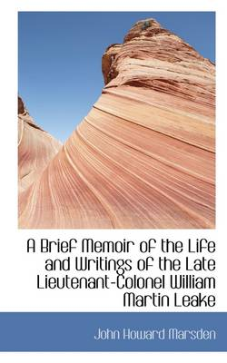 A Brief Memoir of the Life and Writings of the Late Lieutenant-Colonel William Martin Leake