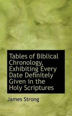 Tables of Biblical Chronology, Exhibiting Every Date Definitely Given in the Holy Scriptures