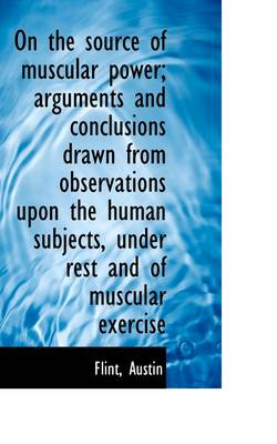 On the Source of Muscular Power; Arguments and Conclusions Drawn from Observations Upon the Human Su