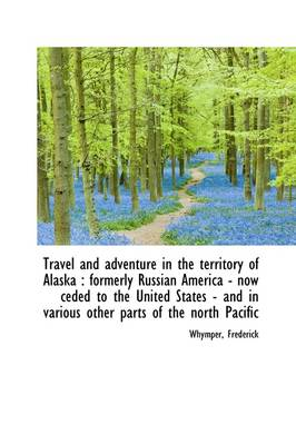 Travel and Adventure in the Territory of Alaska: Formerly Russian America