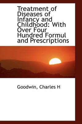 Treatment of Diseases of Infancy and Childhood: With Over Four Hundred Formul and Prescriptions