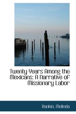 Twenty Years Among the Mexicans: A Narrative of Missionary Labor