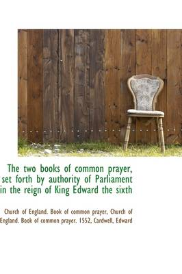 The Two Books of Common Prayer, Set Forth by Authority of Parliament in the Reign of King Edward