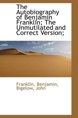 The Autobiography of Benjamin Franklin; The Unmutilated and Correct Version;