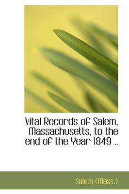 Vital Records of Salem, Massachusetts, to the End of the Year 1849