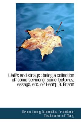 Waifs and Strays: Being a Collection of Some Sermons, Some Lectures, Essays, Etc. of Henry A. Brann