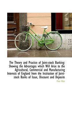 The Theory and Practice of Joint-Stock Banking: Showing the Advantages Which Will Arise
