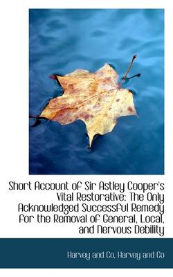 Short Account of Sir Astley Cooper's Vital Restorative: The Only Acknowledged Successful Remedy for