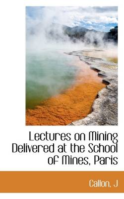 Lectures on Mining Delivered at the School of Mines, Paris