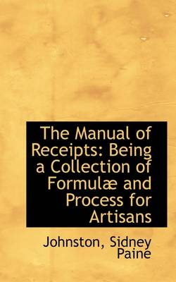The Manual of Receipts: Being a Collection of Formula and Process for Artisans