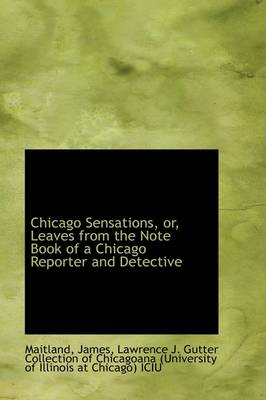 Chicago Sensations, Or, Leaves from the Note Book of a Chicago Reporter and Detective