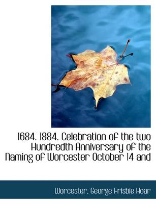 1684. 1884. Celebration of the Two Hundredth Anniversary of the Naming of Worcester October 14 and