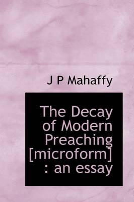 The Decay of Modern Preaching [Microform]: An Essay