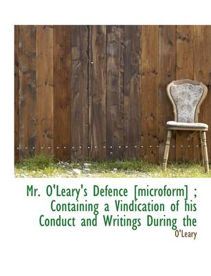 Mr. O'Leary's Defence [Microform]; Containing a Vindication of His Conduct and Writings During the