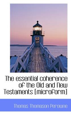 The Essential Coherence of the Old and New Testaments [Microform]