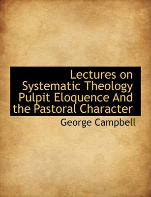 Lectures on Systematic Theology Pulpit Eloquence and the Pastoral Character