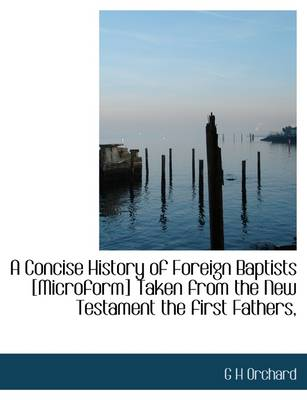 A Concise History of Foreign Baptists [Microform] Taken from the New Testament the First Fathers,