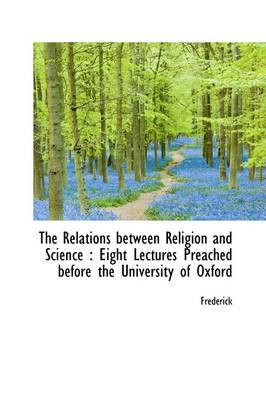The Relations Between Religion and Science: Eight Lectures Preached Before the University of Oxford