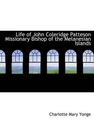Life of John Coleridge Patteson Missionary Bishop of the Melanesian Islands