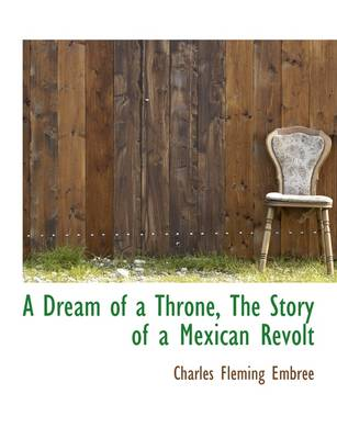 A Dream of a Throne, the Story of a Mexican Revolt