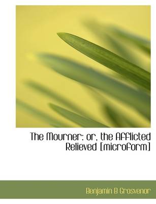 The Mourner: Or, the Afflicted Relieved [Microform]