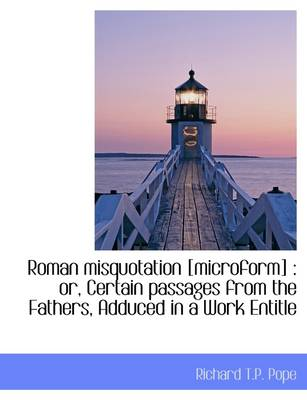 Roman Misquotation [Microform]: Or, Certain Passages from the Fathers, Adduced in a Work Entitle