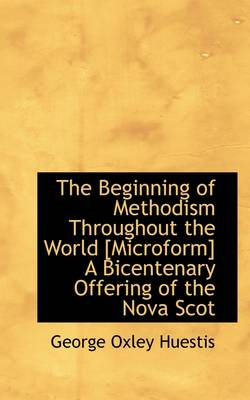 The Beginning of Methodism Throughout the World [Microform] a Bicentenary Offering of the Nova Scot