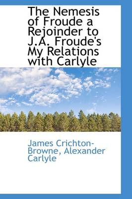The Nemesis of Froude a Rejoinder to J.A. Froude's My Relations with Carlyle