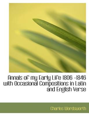 Annals of My Early Life 1806 -1846 with Occasional Compositions in Latin and English Verse