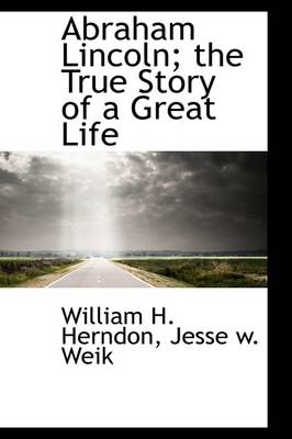 Abraham Lincoln; The True Story of a Great Life