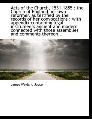 Acts of the Church, 1531-1885: The Church of England Her Own Reformer, as Testified by the Records