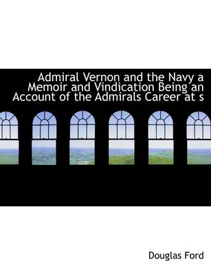 Admiral Vernon and the Navy a Memoir and Vindication Being an Account of the Admirals Career at S