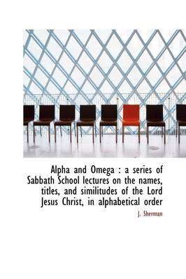 Alpha and Omega: A Series of Sabbath School Lectures on the Names, Titles, and Similitudes of the L