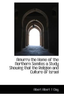 Amurru the Home of the Northern Semites a Study Showing That the Religion and Culture of Israel