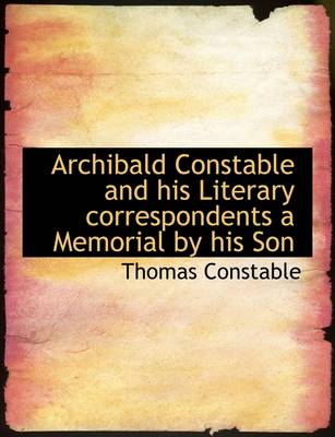 Archibald Constable and His Literary Correspondents a Memorial by His Son