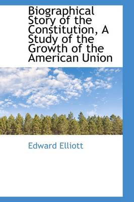 Biographical Story of the Constitution, a Study of the Growth of the American Union