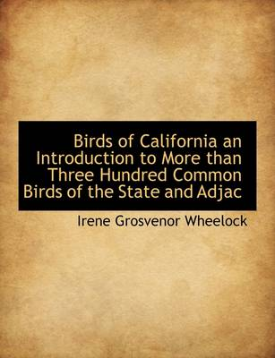 Birds of California an Introduction to More Than Three Hundred Common Birds of the State and Adjac