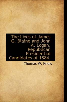 The Lives of James G. Blaine and John A. Logan, Republican Presidential Candidates of 1884.