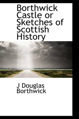 Borthwick Castle or Sketches of Scottish History
