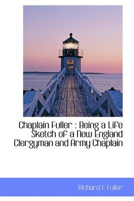 Chaplain Fuller: Being a Life Sketch of a New England Clergyman and Army Chaplain