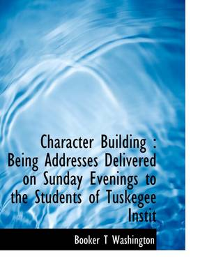 Character Building: Being Addresses Delivered on Sunday Evenings to the Students of Tuskegee Instit